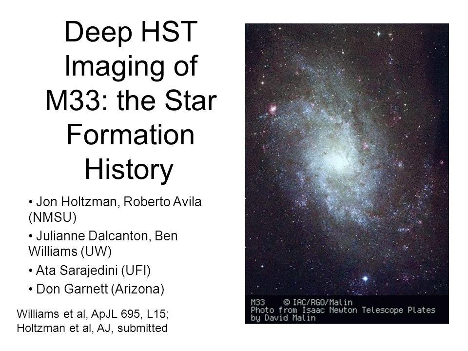 Deep HST Imaging of M33: the Star Formation History Jon Holtzman, Roberto Avila (NMSU) Julianne Dalcanton, Ben Williams (UW) Ata Sarajedini (UFl) Don