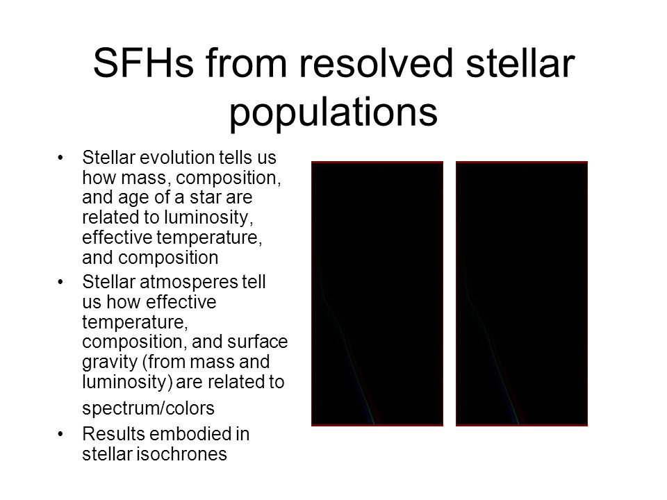 SFHs from resolved stellar populations Stellar evolution tells us how mass, composition, and age of a star are related to luminosity, effective temper