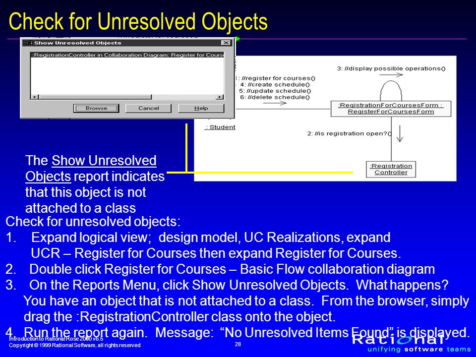 Introduction to Rational Rose 2000 v6.5 Copyright © 1999 Rational Software, all rights reserved 28 Check for Unresolved Objects The Show Unresolved Objects report indicates that this object is not attached to a class Check for unresolved objects: 1.