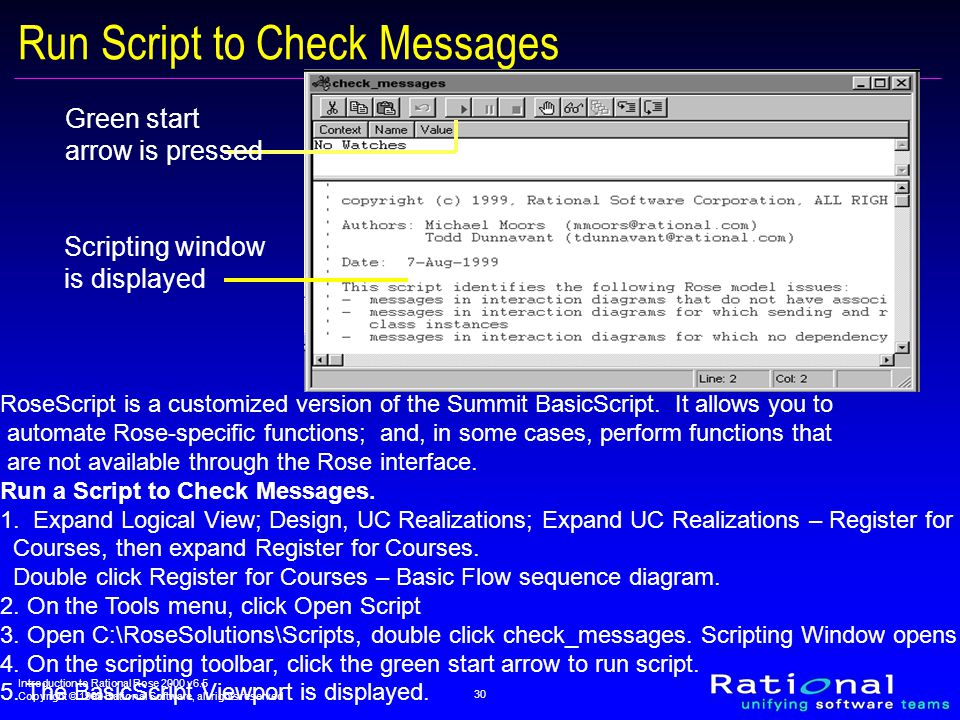 Introduction to Rational Rose 2000 v6.5 Copyright © 1999 Rational Software, all rights reserved 30 Run Script to Check Messages Scripting window is displayed Green start arrow is pressed RoseScript is a customized version of the Summit BasicScript.