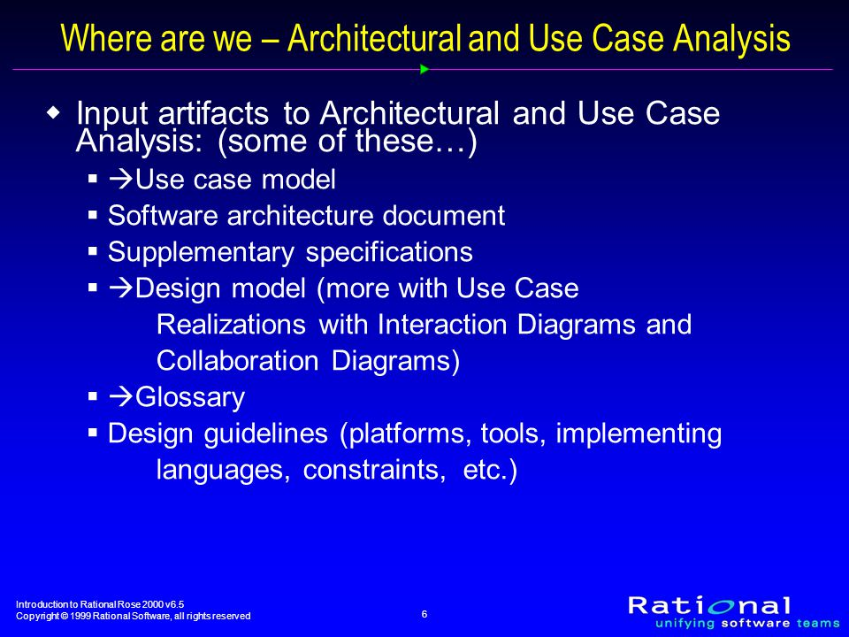 Introduction to Rational Rose 2000 v6.5 Copyright © 1999 Rational Software, all rights reserved 6 Where are we – Architectural and Use Case Analysis  Input artifacts to Architectural and Use Case Analysis: (some of these…)  Use case model  Software architecture document  Supplementary specifications  Design model (more with Use Case Realizations with Interaction Diagrams and Collaboration Diagrams)  Glossary  Design guidelines (platforms, tools, implementing languages, constraints, etc.)