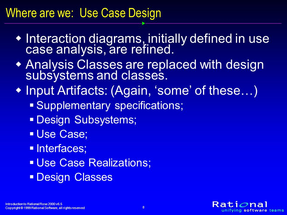 Introduction to Rational Rose 2000 v6.5 Copyright © 1999 Rational Software, all rights reserved 8 Where are we: Use Case Design  Interaction diagrams, initially defined in use case analysis, are refined.