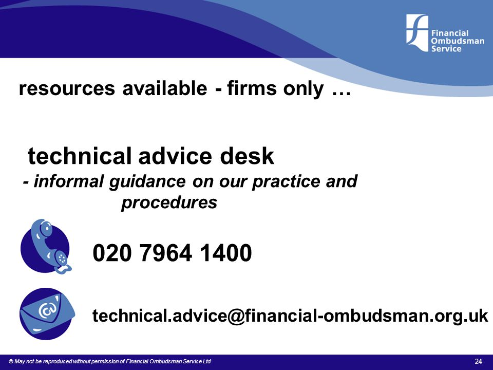 © May not be reproduced without permission of Financial Ombudsman Service Ltd 24 resources available - firms only … technical advice desk - informal g