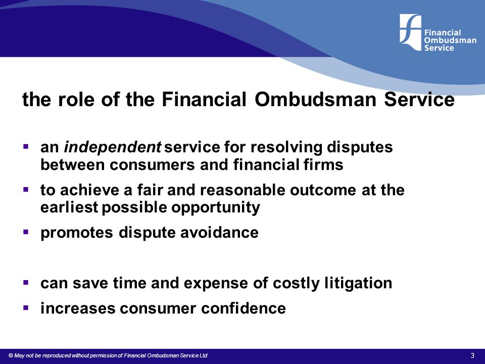 © May not be reproduced without permission of Financial Ombudsman Service Ltd 3 the role of the Financial Ombudsman Service  an independent service f