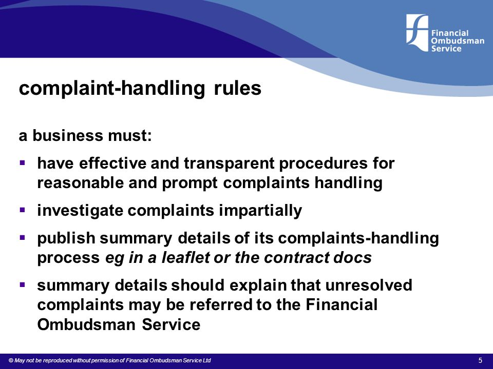 © May not be reproduced without permission of Financial Ombudsman Service Ltd 5 complaint-handling rules a business must:  have effective and transpa