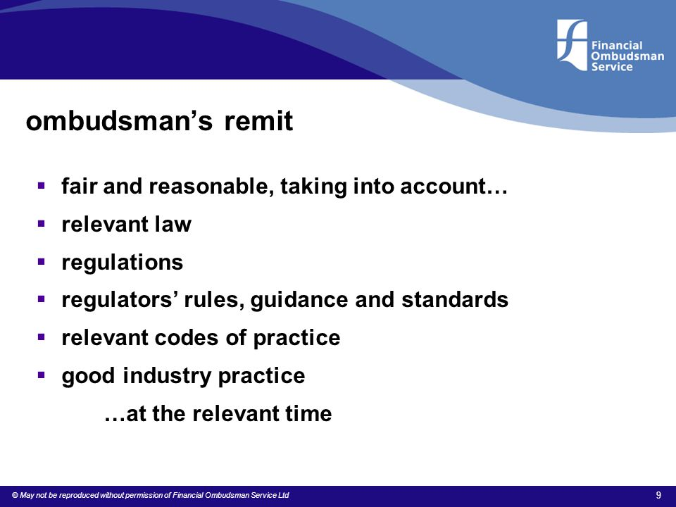 © May not be reproduced without permission of Financial Ombudsman Service Ltd 9 ombudsman's remit  fair and reasonable, taking into account…  releva