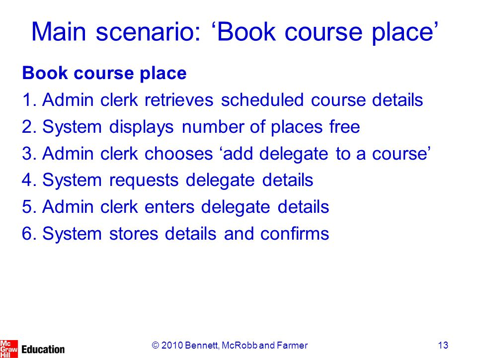 13© 2010 Bennett, McRobb and Farmer Main scenario: 'Book course place' Book course place 1. Admin clerk retrieves scheduled course details 2. System d