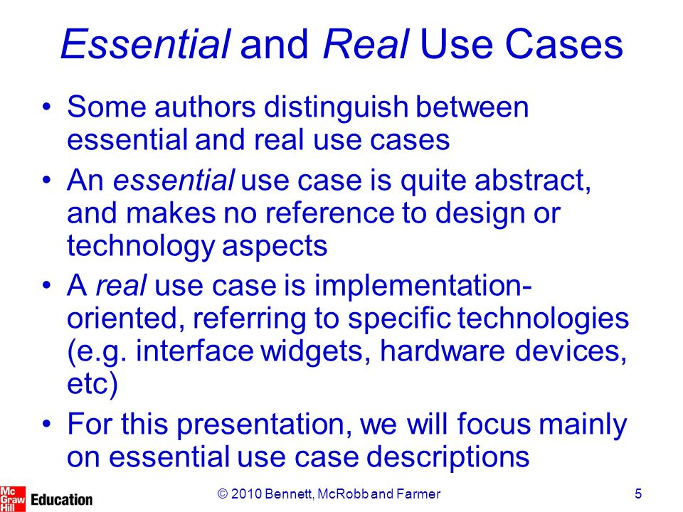 16© 2010 Bennett, McRobb and Farmer Formal Descriptions: Cockburn's Template The usual basis for formal use case descriptions, this is divided into five main sections: –Characteristic Information: a summary of the purpose and context of the use case –Description: Main Success Scenario, Extensions and 'Technology and Data Variations List' –(Optional) Related Information: non-functional aspects, links to other use cases, etc.