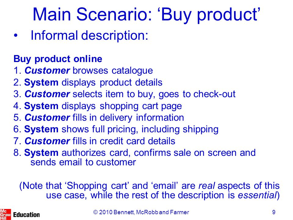 9© 2010 Bennett, McRobb and Farmer Main Scenario: 'Buy product' Informal description: Buy product online 1. Customer browses catalogue 2. System displ
