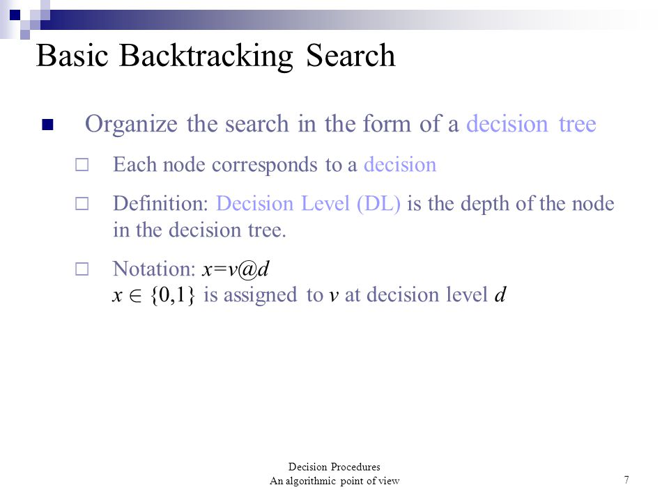 Decision Procedures An algorithmic point of view7 Basic Backtracking Search Organize the search in the form of a decision tree  Each node corresponds to a decision  Definition: Decision Level (DL) is the depth of the node in the decision tree.