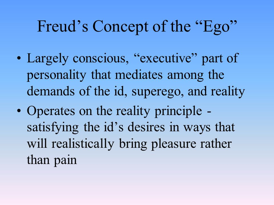 Freud's Concept of the Ego Largely conscious, executive part of personality that mediates among the demands of the id, superego, and reality Operates on the reality principle - satisfying the id's desires in ways that will realistically bring pleasure rather than pain