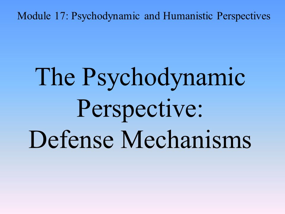 The Psychodynamic Perspective: Defense Mechanisms Module 17: Psychodynamic and Humanistic Perspectives