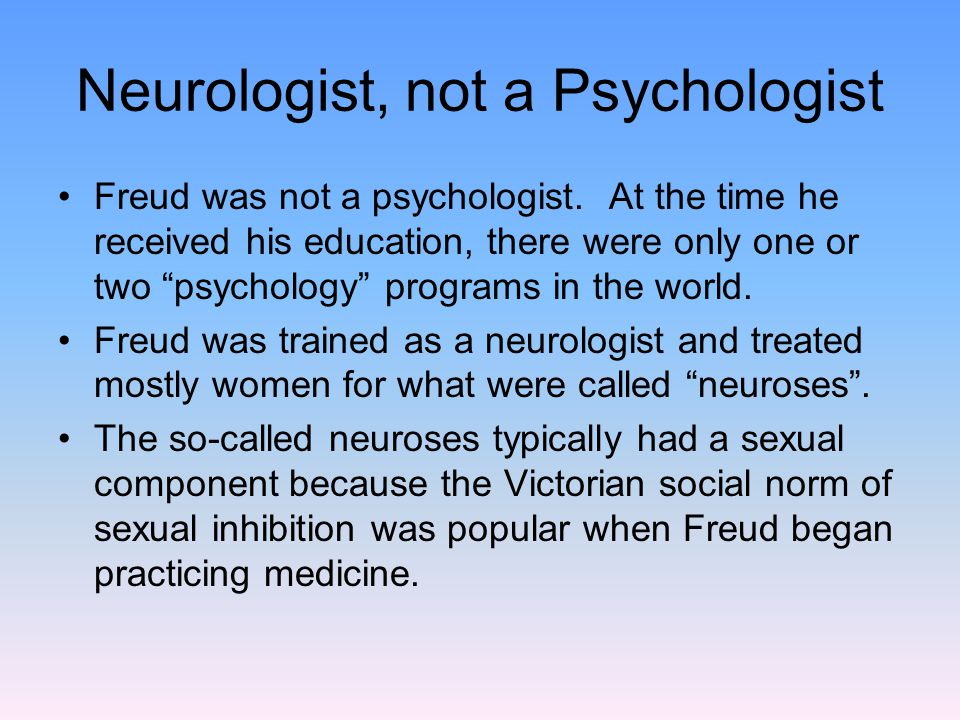 Neurologist, not a Psychologist Freud was not a psychologist.
