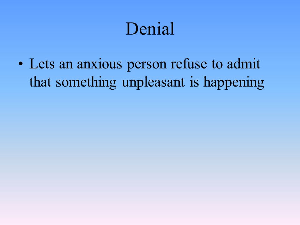 Denial Lets an anxious person refuse to admit that something unpleasant is happening