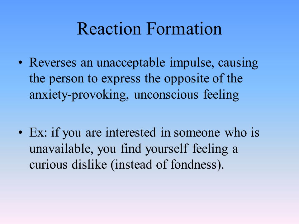 Reaction Formation Reverses an unacceptable impulse, causing the person to express the opposite of the anxiety-provoking, unconscious feeling Ex: if you are interested in someone who is unavailable, you find yourself feeling a curious dislike (instead of fondness).