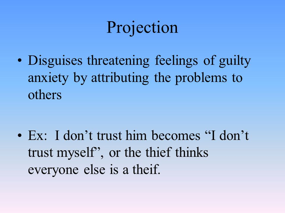 Projection Disguises threatening feelings of guilty anxiety by attributing the problems to others Ex: I don't trust him becomes I don't trust myself , or the thief thinks everyone else is a theif.