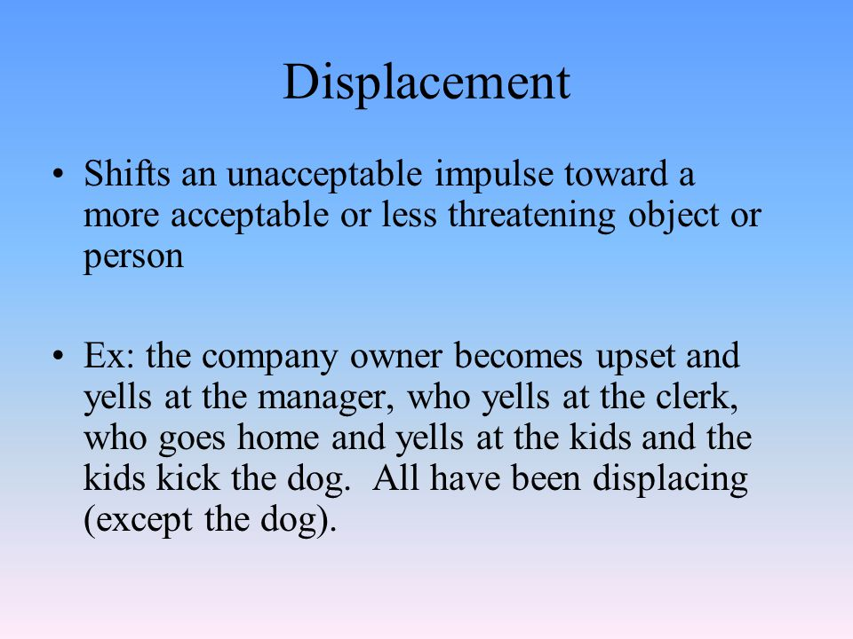 Displacement Shifts an unacceptable impulse toward a more acceptable or less threatening object or person Ex: the company owner becomes upset and yells at the manager, who yells at the clerk, who goes home and yells at the kids and the kids kick the dog.