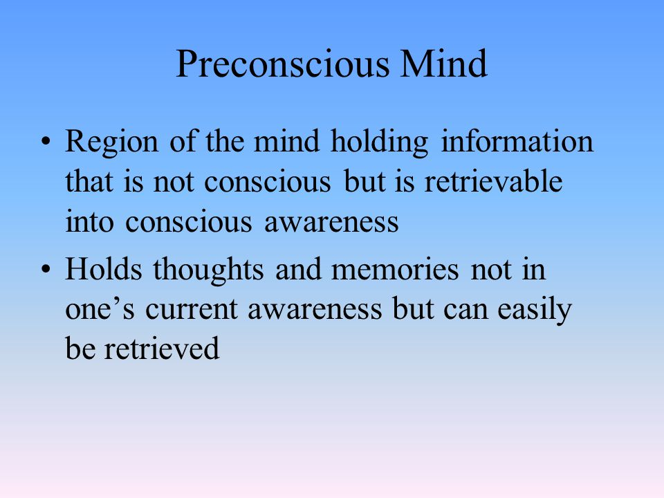 Preconscious Mind Region of the mind holding information that is not conscious but is retrievable into conscious awareness Holds thoughts and memories not in one's current awareness but can easily be retrieved