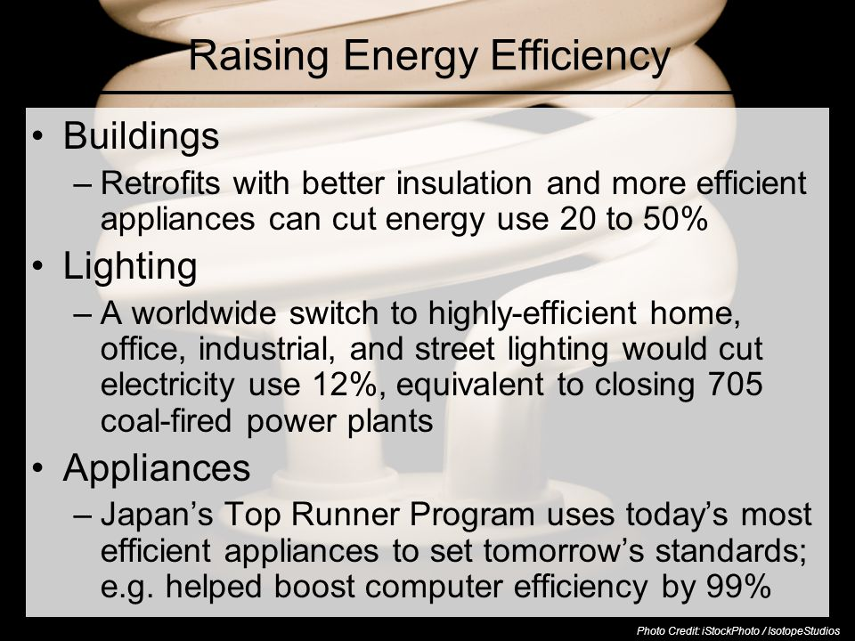 Raising Energy Efficiency Buildings –Retrofits with better insulation and more efficient appliances can cut energy use 20 to 50% Lighting –A worldwide switch to highly-efficient home, office, industrial, and street lighting would cut electricity use 12%, equivalent to closing 705 coal-fired power plants Appliances –Japan's Top Runner Program uses today's most efficient appliances to set tomorrow's standards; e.g.