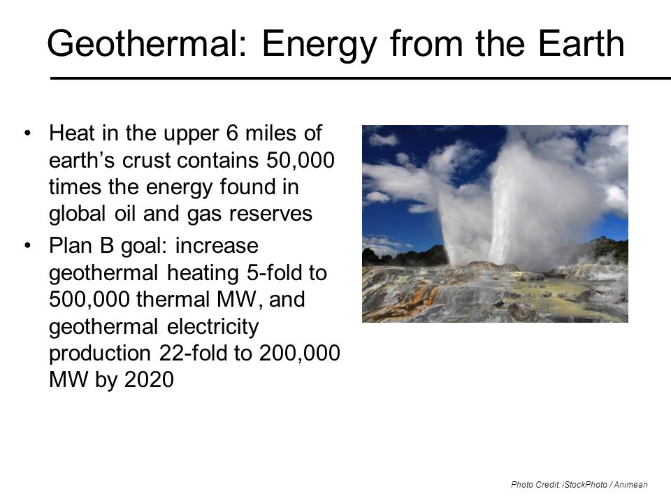 Geothermal: Energy from the Earth Heat in the upper 6 miles of earth's crust contains 50,000 times the energy found in global oil and gas reserves Plan B goal: increase geothermal heating 5-fold to 500,000 thermal MW, and geothermal electricity production 22-fold to 200,000 MW by 2020 Photo Credit: iStockPhoto / Animean