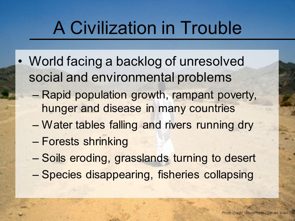 A Civilization in Trouble World facing a backlog of unresolved social and environmental problems –Rapid population growth, rampant poverty, hunger and disease in many countries –Water tables falling and rivers running dry –Forests shrinking –Soils eroding, grasslands turning to desert –Species disappearing, fisheries collapsing Photo Credit: iStockPhoto / Steven Allan