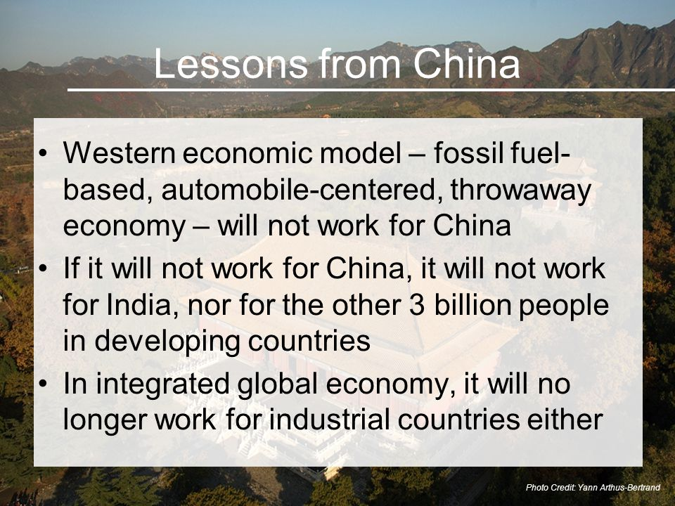 Lessons from China Western economic model – fossil fuel- based, automobile-centered, throwaway economy – will not work for China If it will not work for China, it will not work for India, nor for the other 3 billion people in developing countries In integrated global economy, it will no longer work for industrial countries either Photo Credit: Yann Arthus-Bertrand