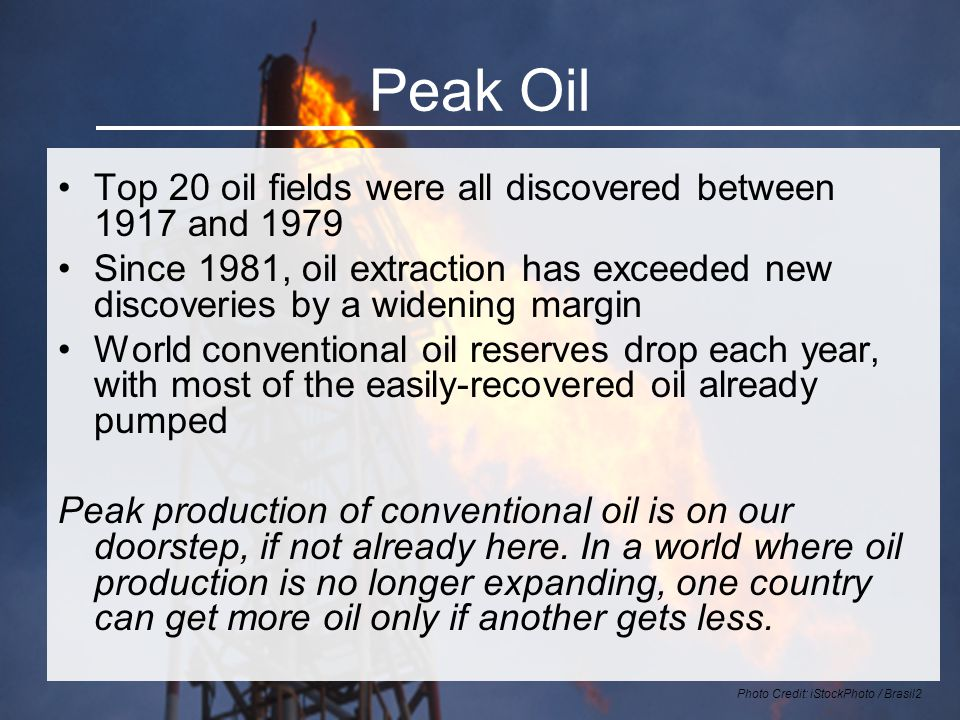 Peak Oil Top 20 oil fields were all discovered between 1917 and 1979 Since 1981, oil extraction has exceeded new discoveries by a widening margin World conventional oil reserves drop each year, with most of the easily-recovered oil already pumped Peak production of conventional oil is on our doorstep, if not already here.