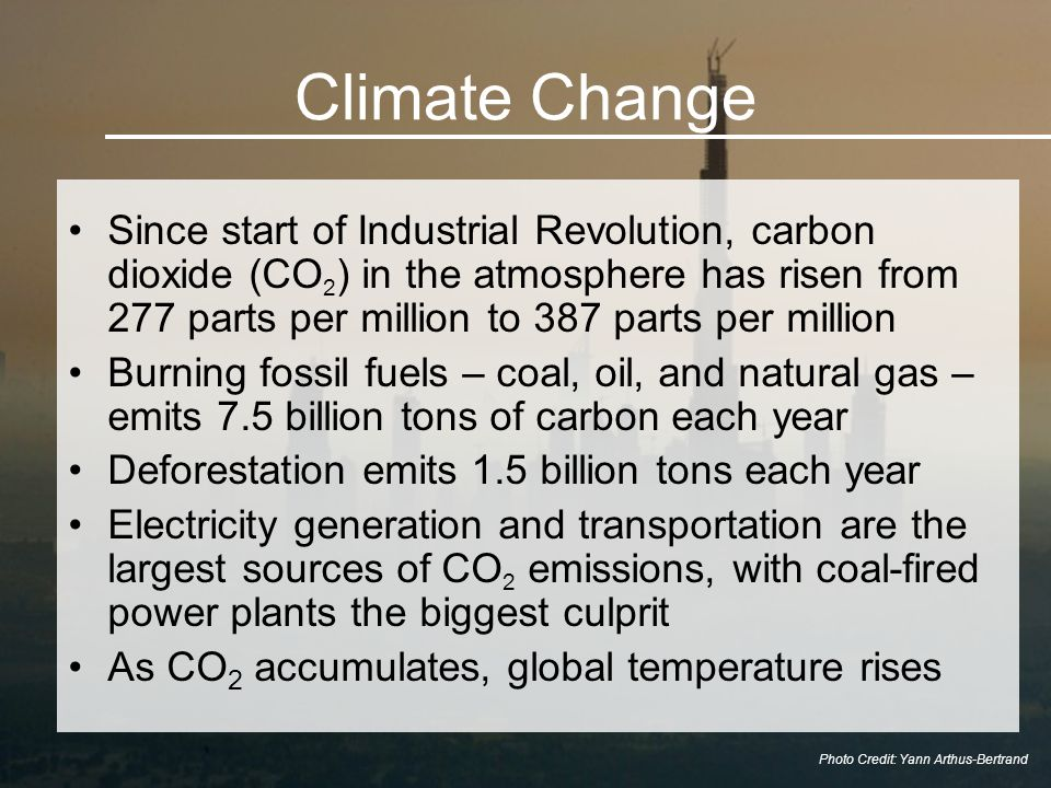 Climate Change Since start of Industrial Revolution, carbon dioxide (CO 2 ) in the atmosphere has risen from 277 parts per million to 387 parts per million Burning fossil fuels – coal, oil, and natural gas – emits 7.5 billion tons of carbon each year Deforestation emits 1.5 billion tons each year Electricity generation and transportation are the largest sources of CO 2 emissions, with coal-fired power plants the biggest culprit As CO 2 accumulates, global temperature rises Photo Credit: Yann Arthus-Bertrand