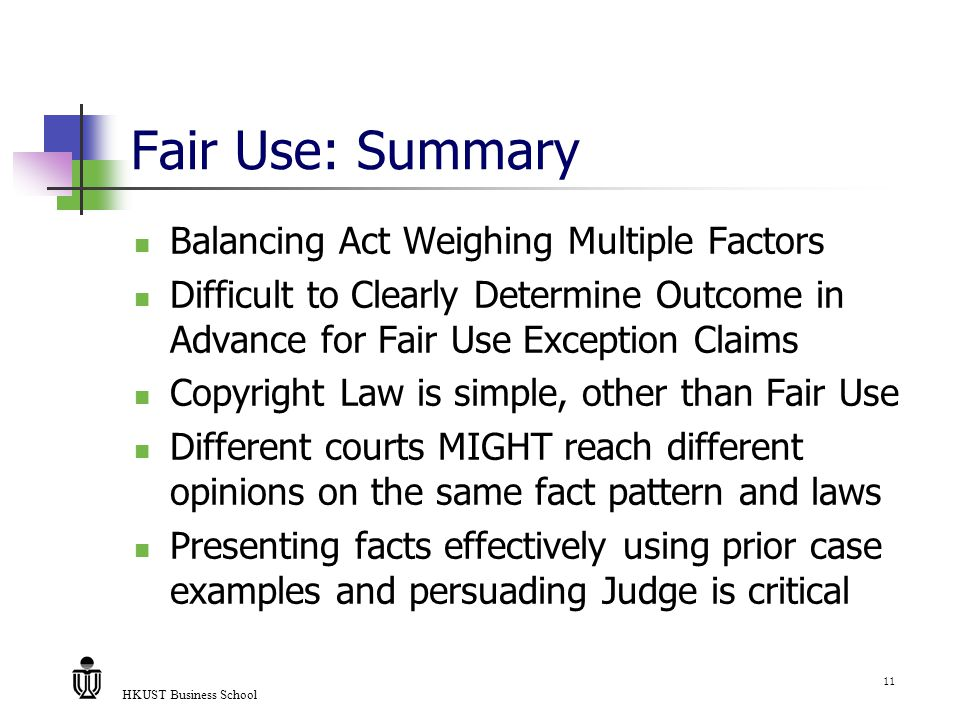 HKUST Business School 11 Fair Use: Summary Balancing Act Weighing Multiple Factors Difficult to Clearly Determine Outcome in Advance for Fair Use Exception Claims Copyright Law is simple, other than Fair Use Different courts MIGHT reach different opinions on the same fact pattern and laws Presenting facts effectively using prior case examples and persuading Judge is critical