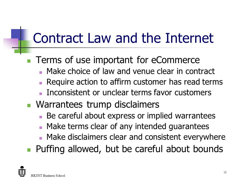 HKUST Business School 12 Contract Law and the Internet Terms of use important for eCommerce Make choice of law and venue clear in contract Require action to affirm customer has read terms Inconsistent or unclear terms favor customers Warrantees trump disclaimers Be careful about express or implied warrantees Make terms clear of any intended guarantees Make disclaimers clear and consistent everywhere Puffing allowed, but be careful about bounds