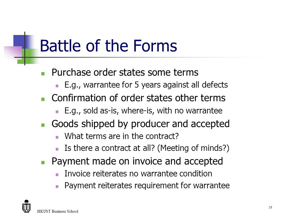 HKUST Business School 16 Battle of the Forms Purchase order states some terms E.g., warrantee for 5 years against all defects Confirmation of order states other terms E.g., sold as-is, where-is, with no warrantee Goods shipped by producer and accepted What terms are in the contract.