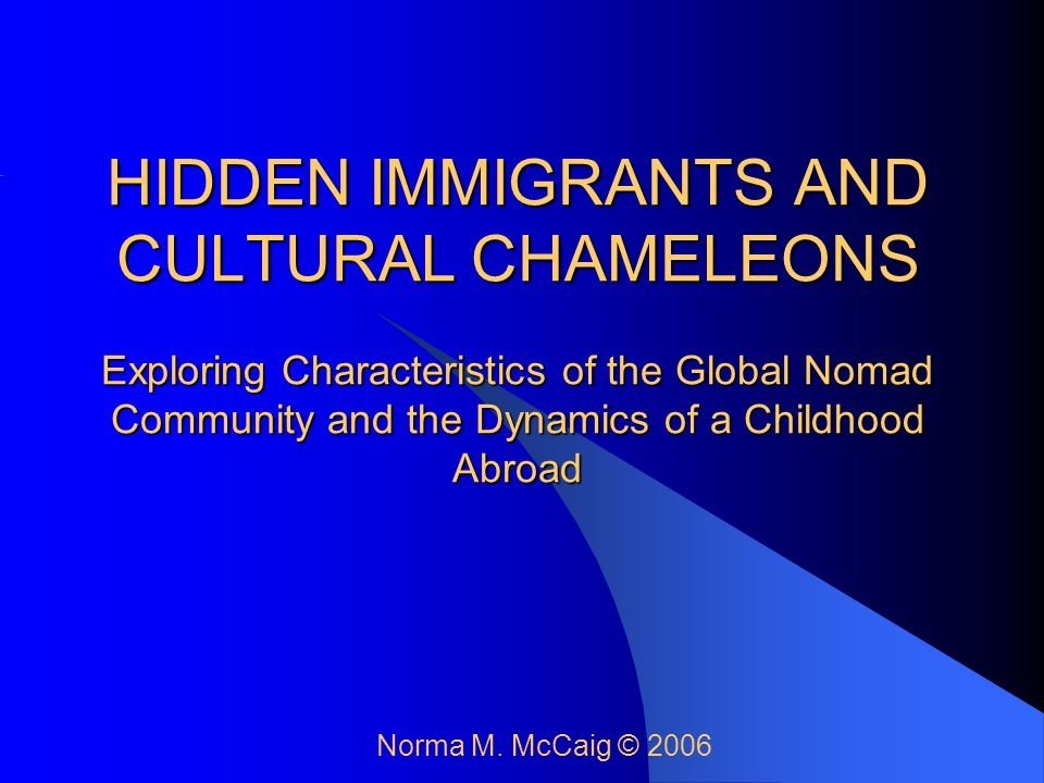 HIDDEN IMMIGRANTS AND CULTURAL CHAMELEONS Exploring Characteristics of the Global Nomad Community and the Dynamics of a Childhood Abroad Norma M. McCa