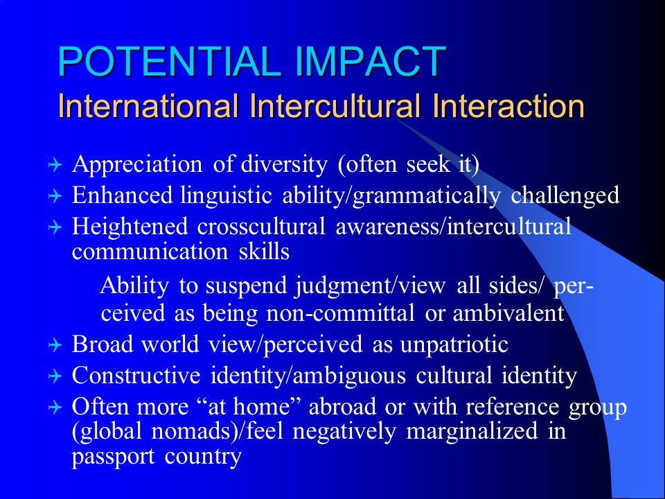 POTENTIAL IMPACT International Intercultural Interaction  Appreciation of diversity (often seek it)  Enhanced linguistic ability/grammatically challenged  Heightened crosscultural awareness/intercultural communication skills Ability to suspend judgment/view all sides/ per- ceived as being non-committal or ambivalent  Broad world view/perceived as unpatriotic  Constructive identity/ambiguous cultural identity  Often more at home abroad or with reference group (global nomads)/feel negatively marginalized in passport country