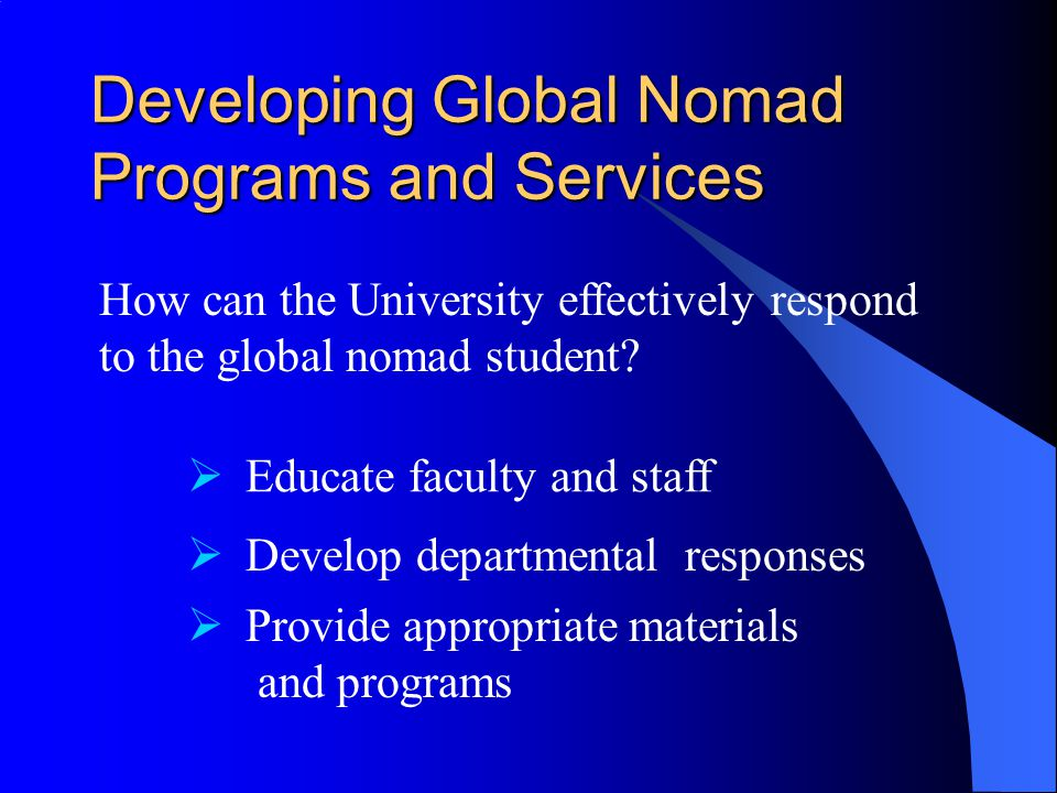 Developing Global Nomad Programs and Services How can the University effectively respond to the global nomad student.