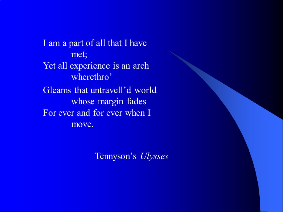 I am a part of all that I have met; Yet all experience is an arch wherethro' Gleams that untravell'd world whose margin fades For ever and for ever wh