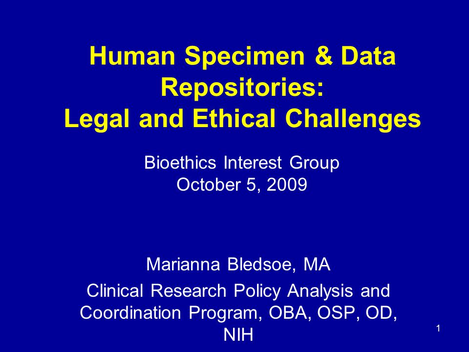 1 Human Specimen & Data Repositories: Legal and Ethical Challenges Marianna Bledsoe, MA Clinical Research Policy Analysis and Coordination Program, OB