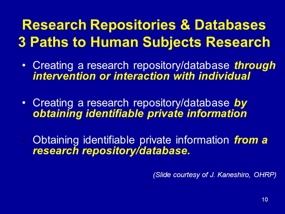 10 Research Repositories & Databases 3 Paths to Human Subjects Research Creating a research repository/database through intervention or interaction wi