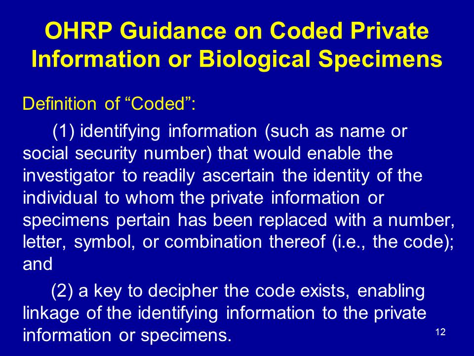 "12 OHRP Guidance on Coded Private Information or Biological Specimens Definition of ""Coded"": (1) identifying information (such as name or social secur"