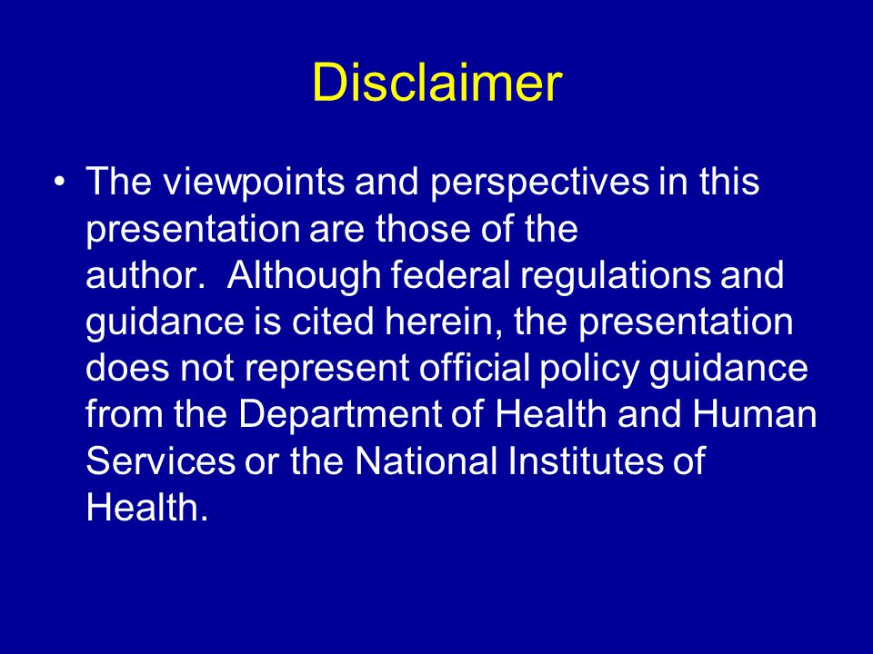 Disclaimer The viewpoints and perspectives in this presentation are those of the author. Although federal regulations and guidance is cited herein, th