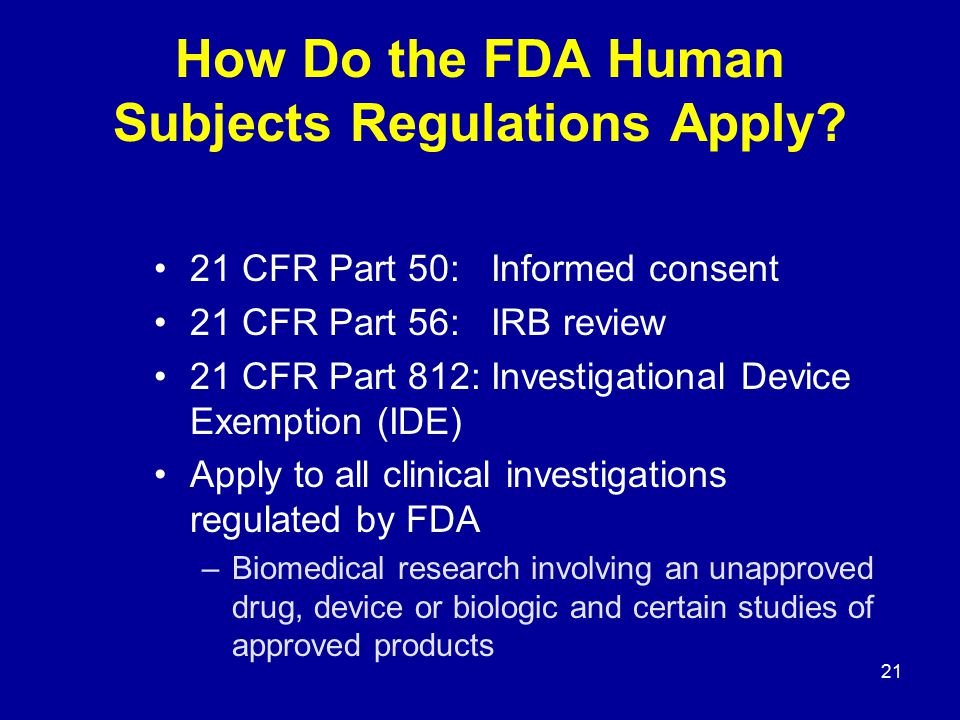 21 How Do the FDA Human Subjects Regulations Apply? 21 CFR Part 50: Informed consent 21 CFR Part 56: IRB review 21 CFR Part 812: Investigational Devic
