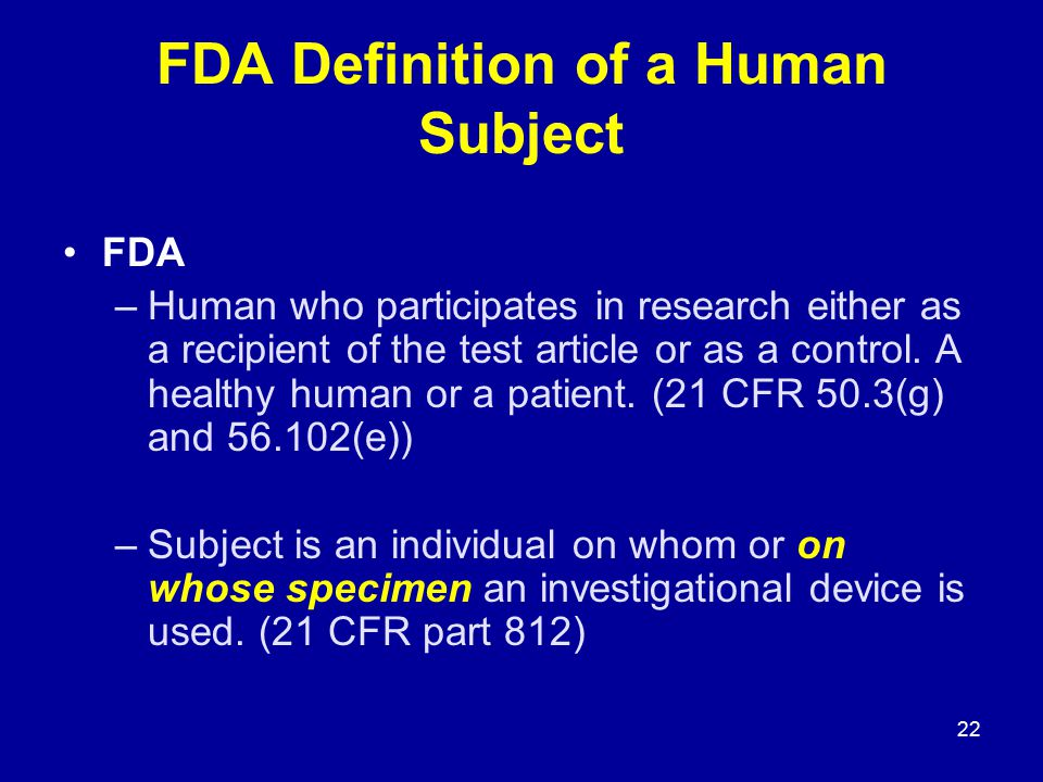 22 FDA Definition of a Human Subject FDA –Human who participates in research either as a recipient of the test article or as a control. A healthy huma