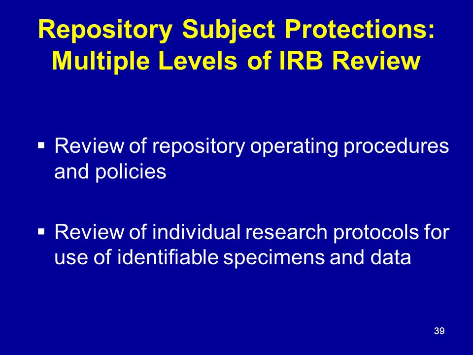 39 Repository Subject Protections: Multiple Levels of IRB Review  Review of repository operating procedures and policies  Review of individual resea