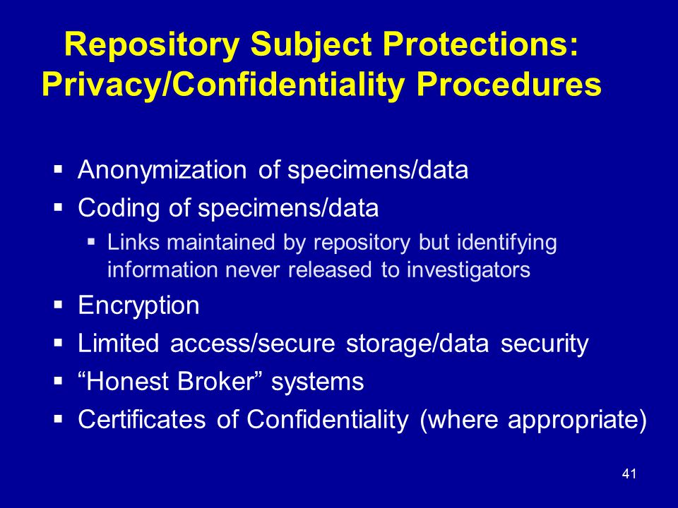 41 Repository Subject Protections: Privacy/Confidentiality Procedures  Anonymization of specimens/data  Coding of specimens/data  Links maintained