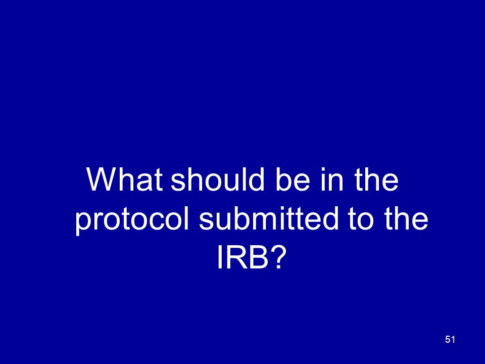 51 What should be in the protocol submitted to the IRB?