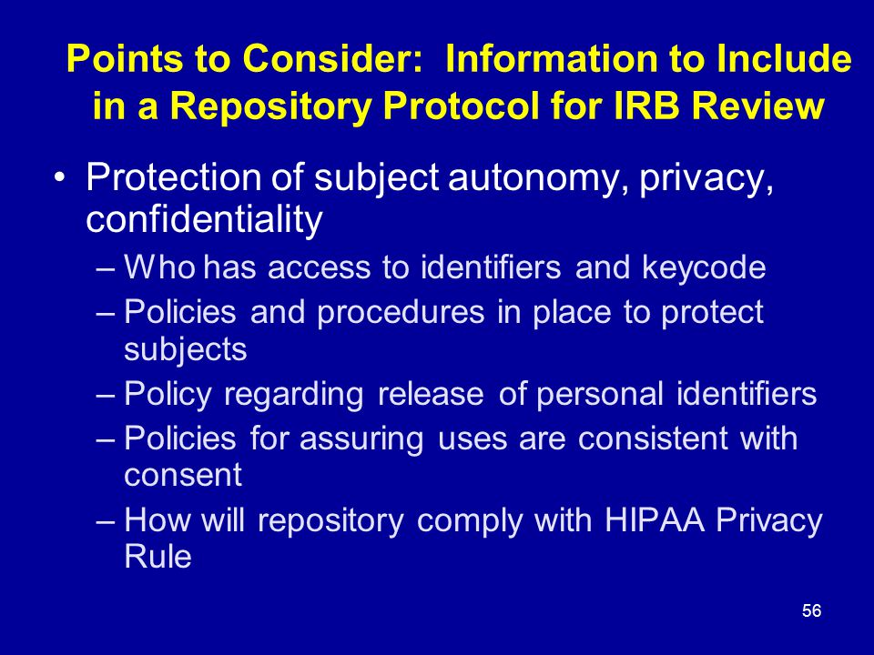 56 Points to Consider: Information to Include in a Repository Protocol for IRB Review Protection of subject autonomy, privacy, confidentiality –Who ha