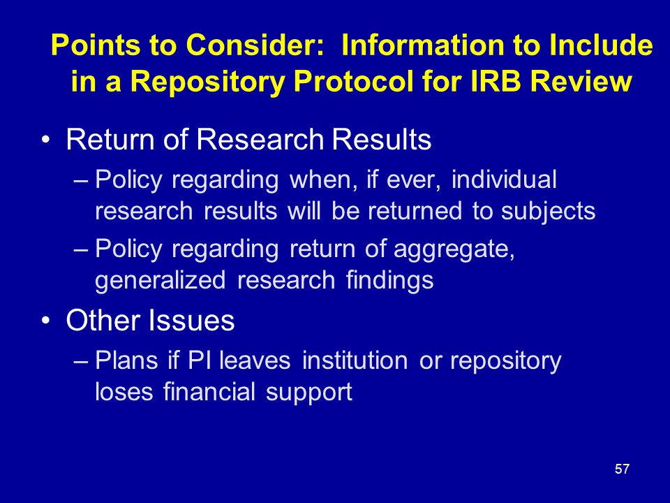 57 Points to Consider: Information to Include in a Repository Protocol for IRB Review Return of Research Results –Policy regarding when, if ever, indi