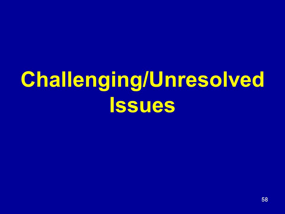 58 Challenging/Unresolved Issues