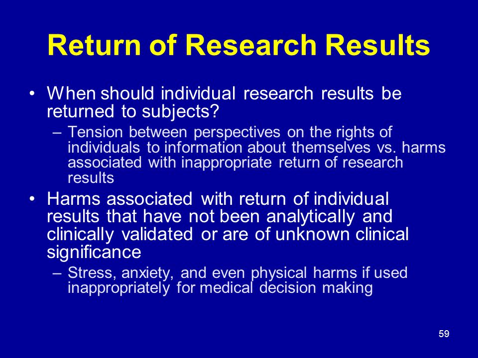 59 Return of Research Results When should individual research results be returned to subjects? –Tension between perspectives on the rights of individu
