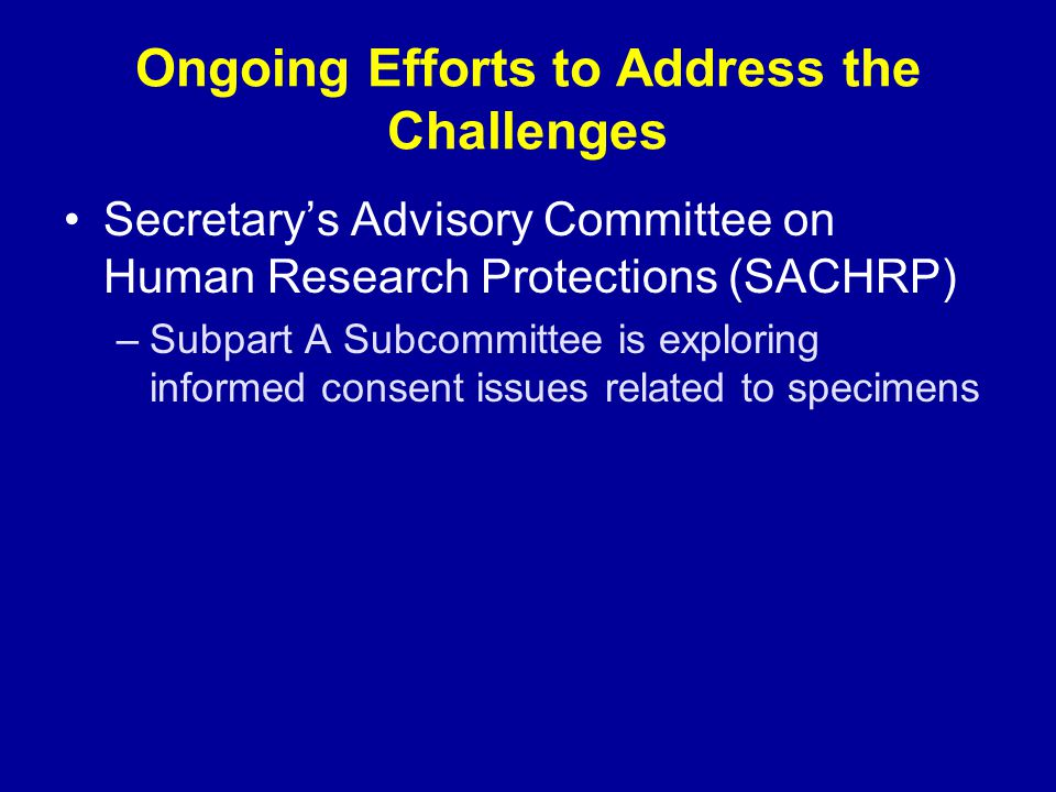Ongoing Efforts to Address the Challenges Secretary's Advisory Committee on Human Research Protections (SACHRP) –Subpart A Subcommittee is exploring i