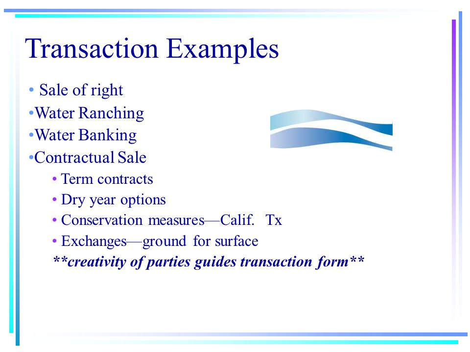 TRANSACTION TYPES Sale of Water Right Legal entitlement Priority date—Appropriation doctrine Sale or Lease of Water Contractually based Term Limits Opportunities to renegotiate